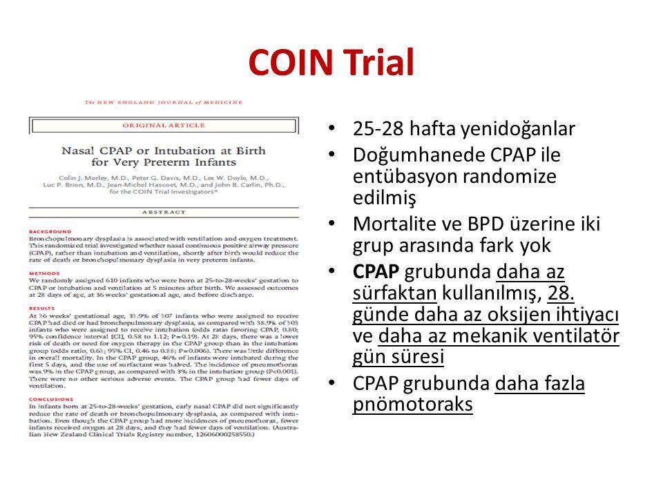 COIN Trial 25-28 hafta yenidoğanlar Doğumhanede CPAP ile entübasyon randomize edilmiş Mortalite ve BPD üzerine iki grup arasında fark yok CPAP grubunda daha az sürfaktan kullanılmış, 28.