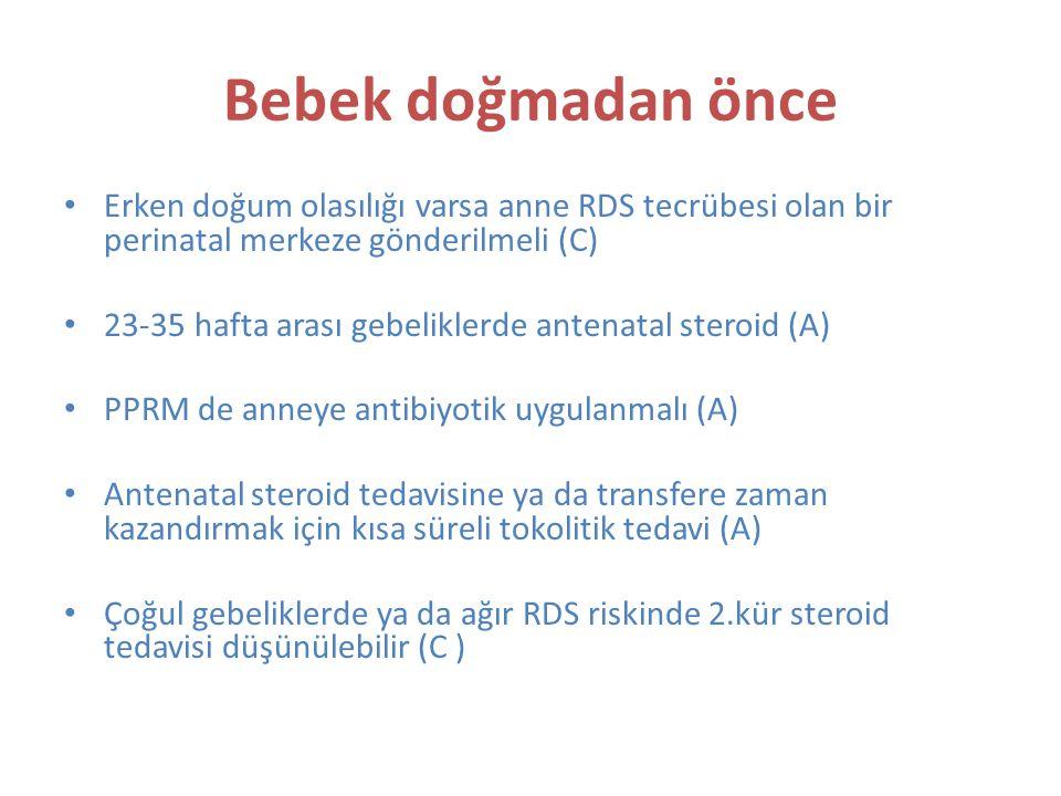 Bebek doğmadan önce Erken doğum olasılığı varsa anne RDS tecrübesi olan bir perinatal merkeze gönderilmeli (C) 23-35 hafta arası gebeliklerde antenatal steroid (A) PPRM de anneye antibiyotik uygulanmalı (A) Antenatal steroid tedavisine ya da transfere zaman kazandırmak için kısa süreli tokolitik tedavi (A) Çoğul gebeliklerde ya da ağır RDS riskinde 2.kür steroid tedavisi düşünülebilir (C )