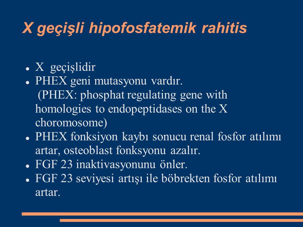 X geçişli hipofosfatemik rahitis X geçişlidir PHEX geni mutasyonu vardır. (PHEX: phosphat regulating gene with homologies to endopeptidases on the X c