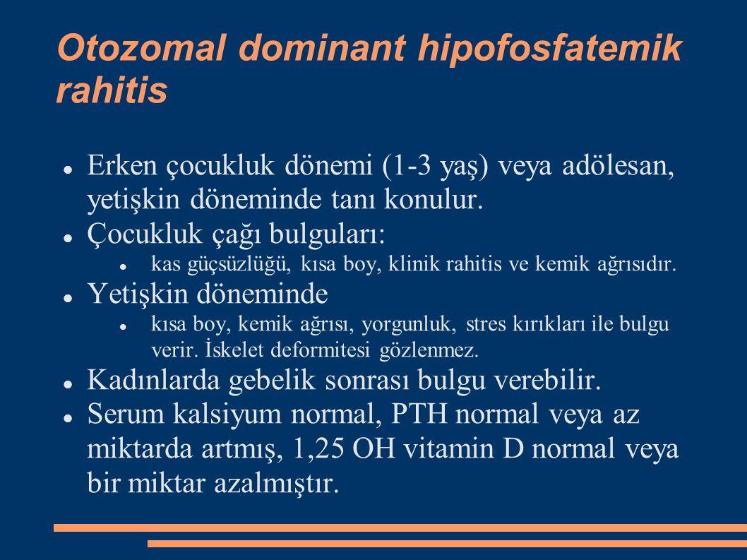 Otozomal dominant hipofosfatemik rahitis Erken çocukluk dönemi (1-3 yaş) veya adölesan, yetişkin döneminde tanı konulur. Çocukluk çağı bulguları: kas