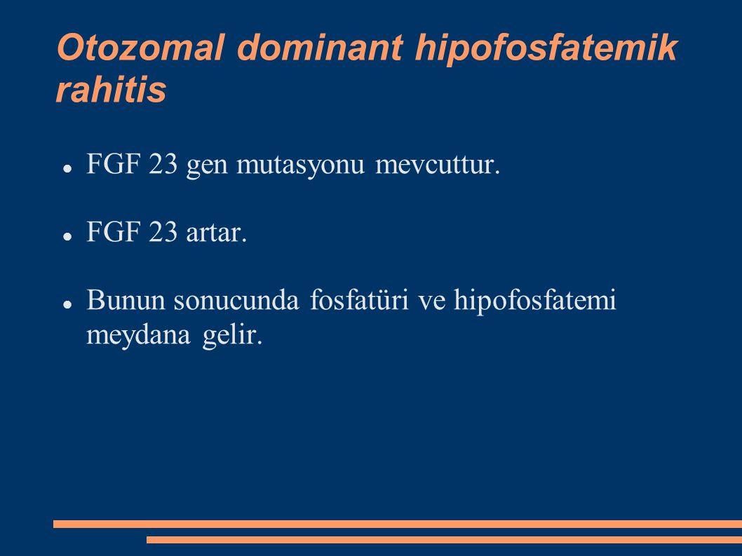 Otozomal dominant hipofosfatemik rahitis FGF 23 gen mutasyonu mevcuttur. FGF 23 artar. Bunun sonucunda fosfatüri ve hipofosfatemi meydana gelir.