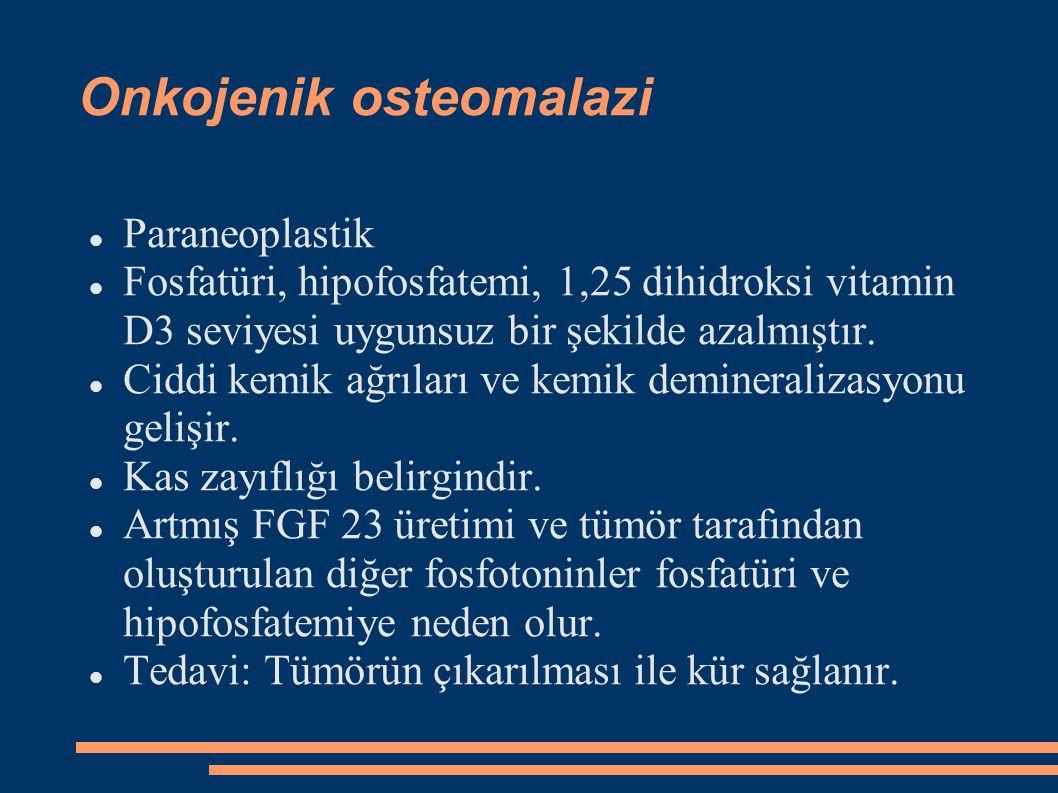 Onkojenik osteomalazi Paraneoplastik Fosfatüri, hipofosfatemi, 1,25 dihidroksi vitamin D3 seviyesi uygunsuz bir şekilde azalmıştır. Ciddi kemik ağrıla