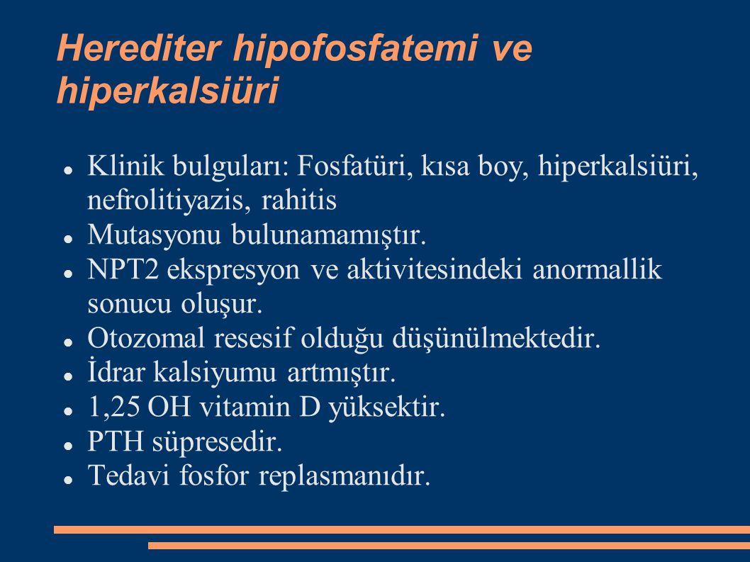 Herediter hipofosfatemi ve hiperkalsiüri Klinik bulguları: Fosfatüri, kısa boy, hiperkalsiüri, nefrolitiyazis, rahitis Mutasyonu bulunamamıştır. NPT2