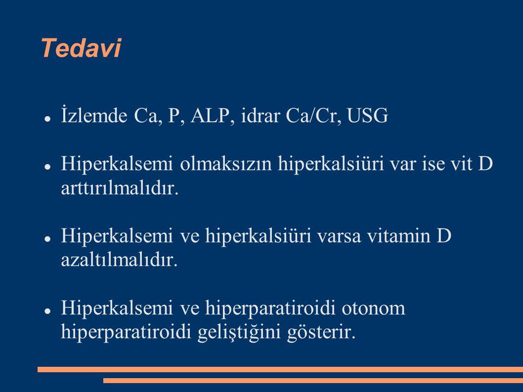 Tedavi İzlemde Ca, P, ALP, idrar Ca/Cr, USG Hiperkalsemi olmaksızın hiperkalsiüri var ise vit D arttırılmalıdır. Hiperkalsemi ve hiperkalsiüri varsa v