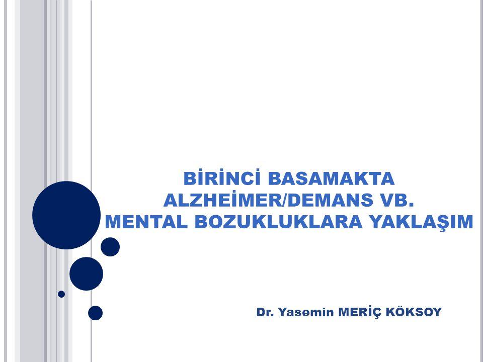 BİRİNCİ BASAMAKTA ALZHEİMER/DEMANS VB. MENTAL BOZUKLUKLARA YAKLAŞIM Dr. Yasemin MERİÇ KÖKSOY