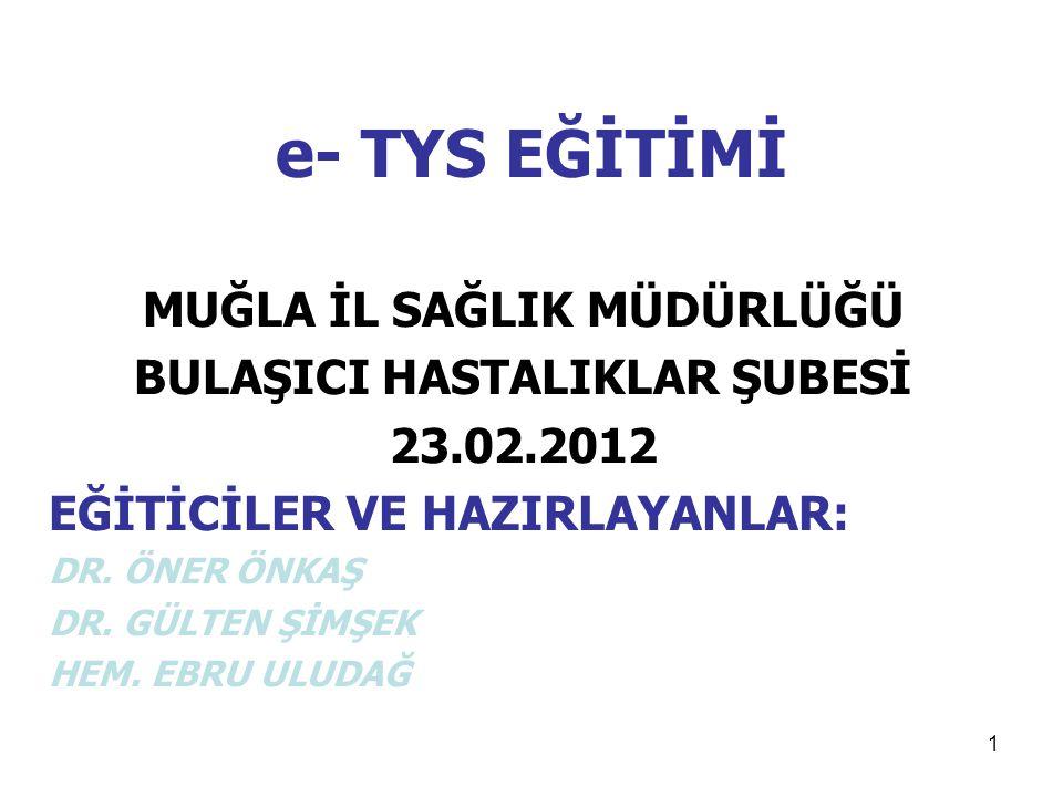 1 e- TYS EĞİTİMİ MUĞLA İL SAĞLIK MÜDÜRLÜĞÜ BULAŞICI HASTALIKLAR ŞUBESİ 23.02.2012 EĞİTİCİLER VE HAZIRLAYANLAR: DR. ÖNER ÖNKAŞ DR. GÜLTEN ŞİMŞEK HEM. E