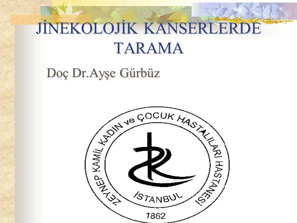 JİNEKOLOJİK KANSERLERDE TARAMA Doç Dr.Ayşe Gürbüz