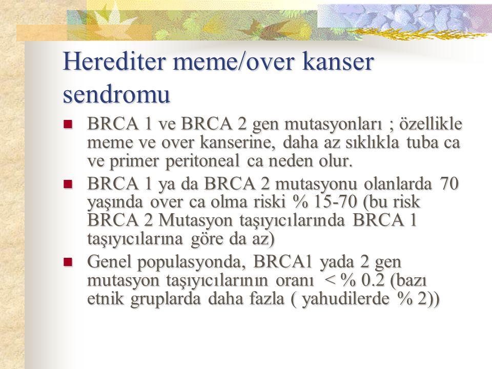 Herediter meme/over kanser sendromu BRCA 1 ve BRCA 2 gen mutasyonları ; özellikle meme ve over kanserine, daha az sıklıkla tuba ca ve primer peritonea