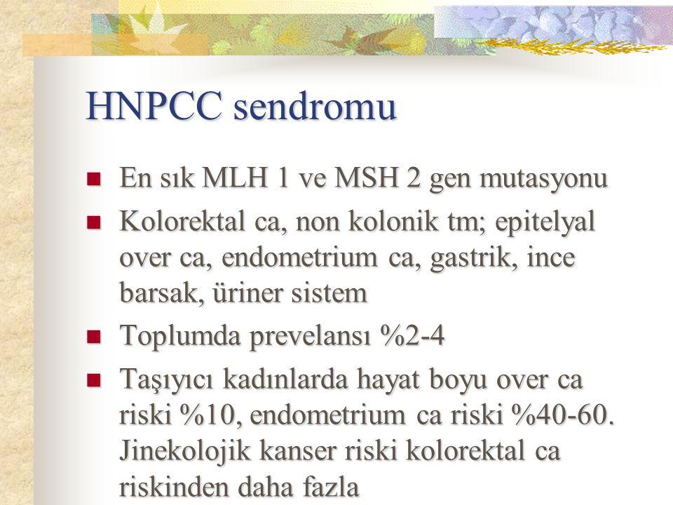 HNPCC sendromu En sık MLH 1 ve MSH 2 gen mutasyonu En sık MLH 1 ve MSH 2 gen mutasyonu Kolorektal ca, non kolonik tm; epitelyal over ca, endometrium c