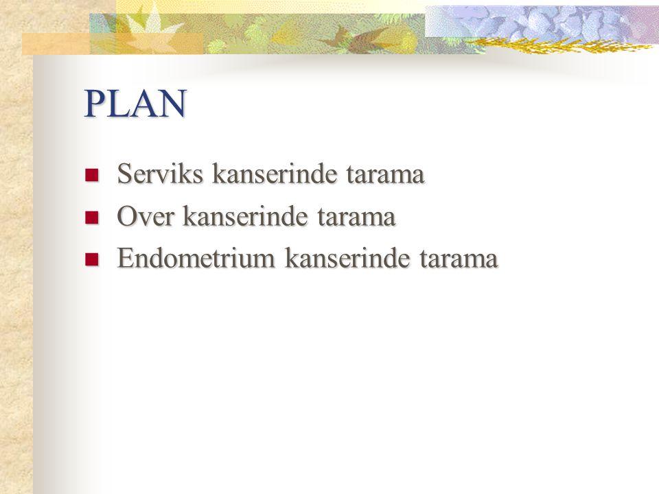 PLAN Serviks kanserinde tarama Serviks kanserinde tarama Over kanserinde tarama Over kanserinde tarama Endometrium kanserinde tarama Endometrium kanse