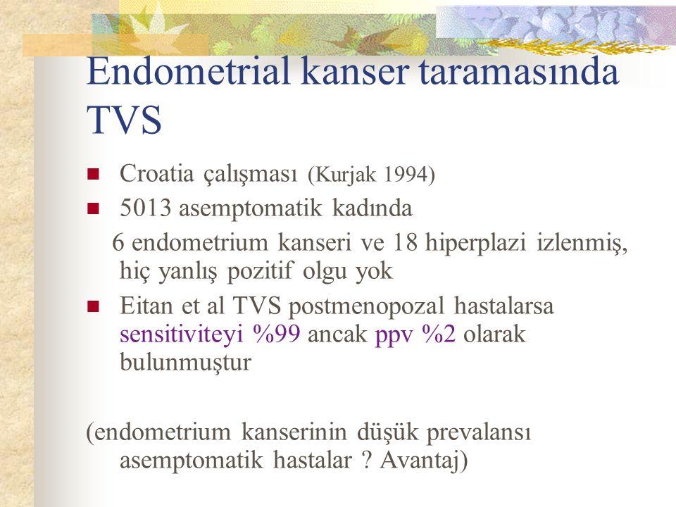 Endometrial kanser taramasında TVS Croatia çalışması (Kurjak 1994) 5013 asemptomatik kadında 6 endometrium kanseri ve 18 hiperplazi izlenmiş, hiç yanl