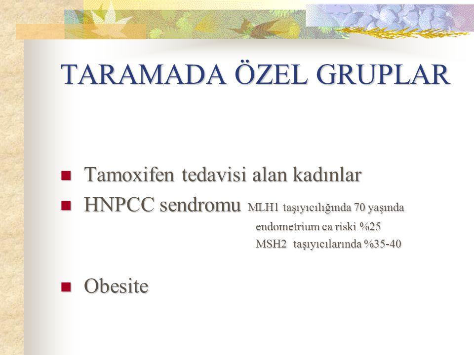 TARAMADA ÖZEL GRUPLAR Tamoxifen tedavisi alan kadınlar Tamoxifen tedavisi alan kadınlar HNPCC sendromu MLH1 taşıyıcılığında 70 yaşında HNPCC sendromu