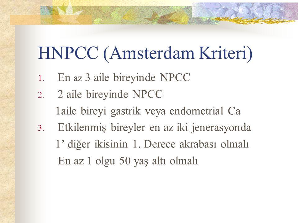 HNPCC (Amsterdam Kriteri) 1. En az 3 aile bireyinde NPCC 2. 2 aile bireyinde NPCC 1aile bireyi gastrik veya endometrial Ca 3. Etkilenmiş bireyler en a