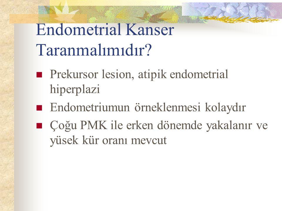 Endometrial Kanser Taranmalımıdır? Prekursor lesion, atipik endometrial hiperplazi Endometriumun örneklenmesi kolaydır Çoğu PMK ile erken dönemde yaka
