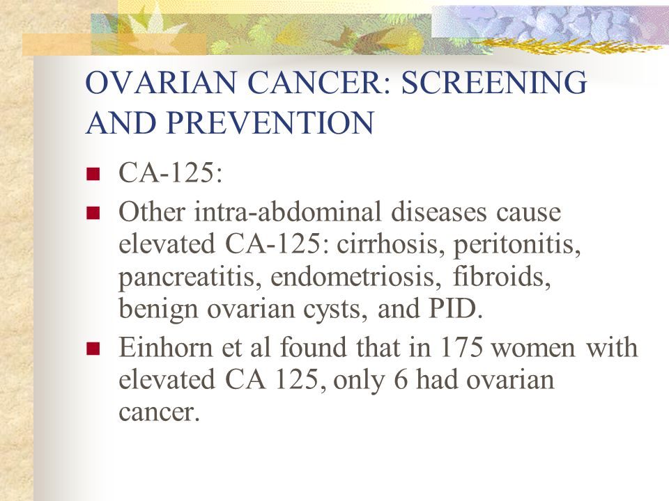 OVARIAN CANCER: SCREENING AND PREVENTION CA-125: Other intra-abdominal diseases cause elevated CA-125: cirrhosis, peritonitis, pancreatitis, endometriosis, fibroids, benign ovarian cysts, and PID.