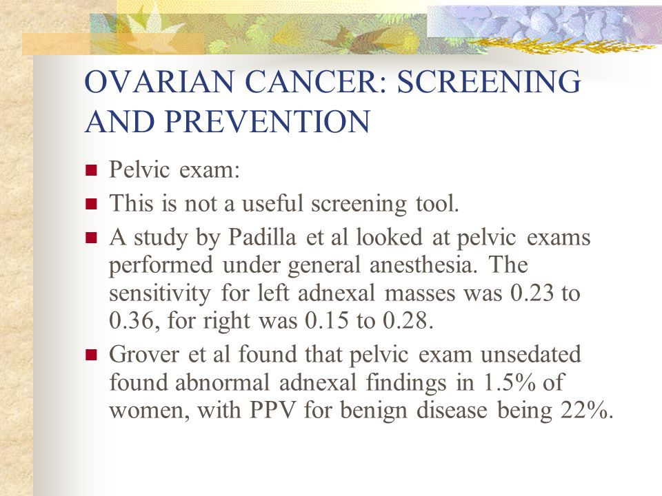 OVARIAN CANCER: SCREENING AND PREVENTION Pelvic exam: This is not a useful screening tool. A study by Padilla et al looked at pelvic exams performed u