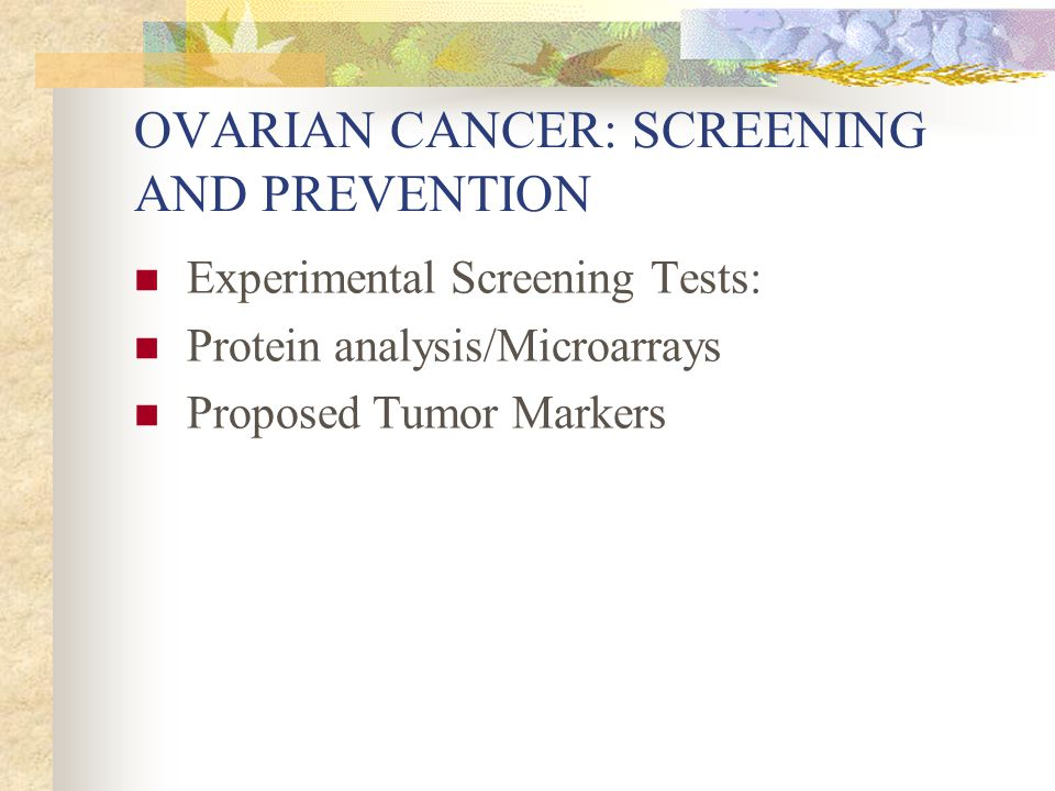 OVARIAN CANCER: SCREENING AND PREVENTION Experimental Screening Tests: Protein analysis/Microarrays Proposed Tumor Markers