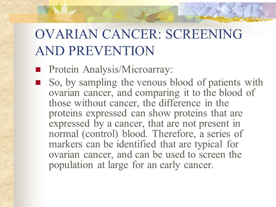 OVARIAN CANCER: SCREENING AND PREVENTION Protein Analysis/Microarray: So, by sampling the venous blood of patients with ovarian cancer, and comparing it to the blood of those without cancer, the difference in the proteins expressed can show proteins that are expressed by a cancer, that are not present in normal (control) blood.