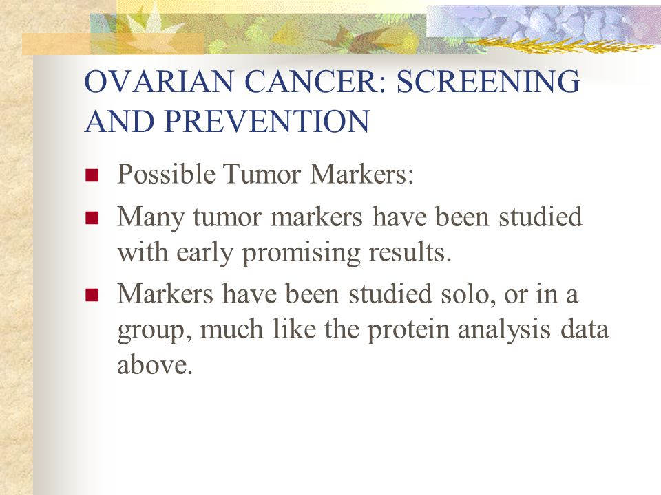 OVARIAN CANCER: SCREENING AND PREVENTION Possible Tumor Markers: Many tumor markers have been studied with early promising results. Markers have been