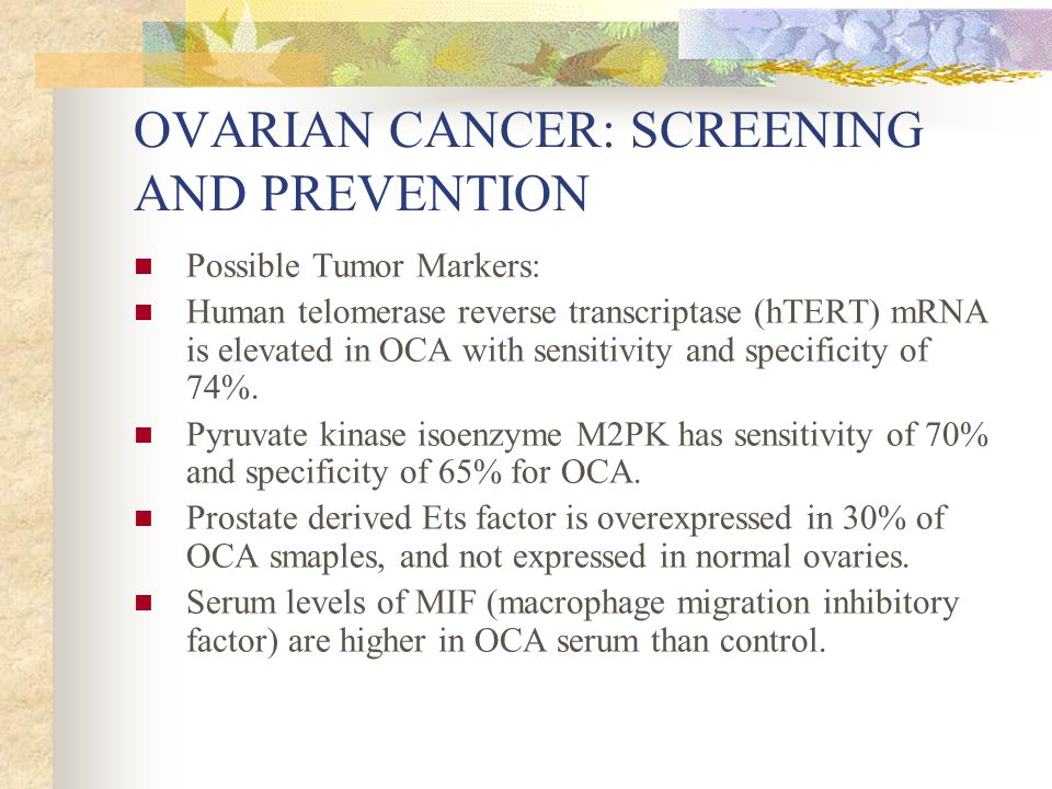 OVARIAN CANCER: SCREENING AND PREVENTION Possible Tumor Markers: Human telomerase reverse transcriptase (hTERT) mRNA is elevated in OCA with sensitivity and specificity of 74%.