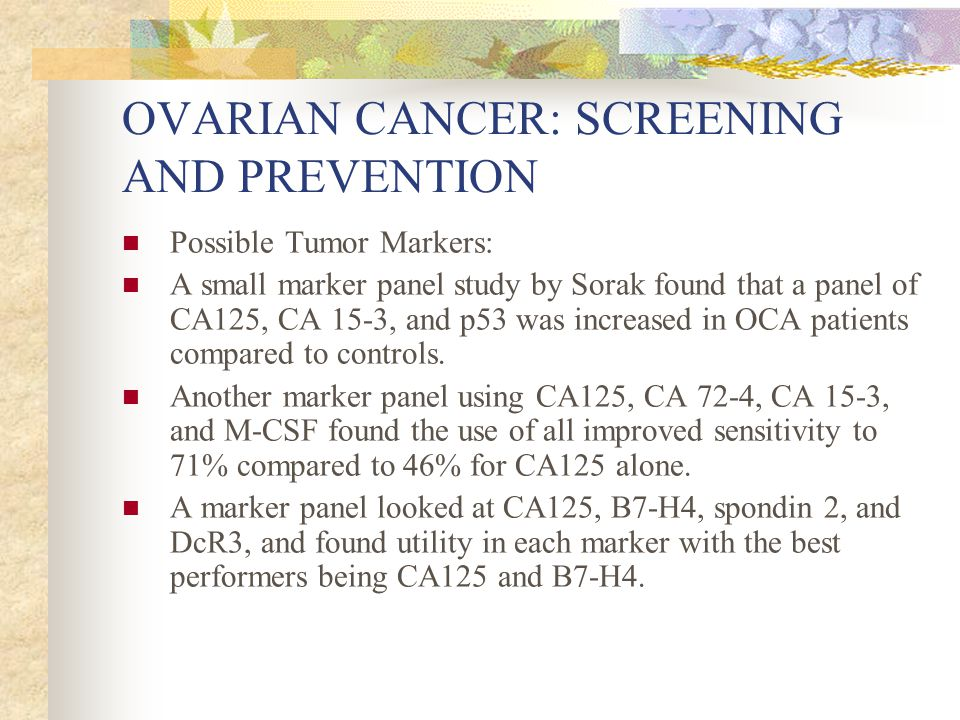 OVARIAN CANCER: SCREENING AND PREVENTION Possible Tumor Markers: A small marker panel study by Sorak found that a panel of CA125, CA 15-3, and p53 was