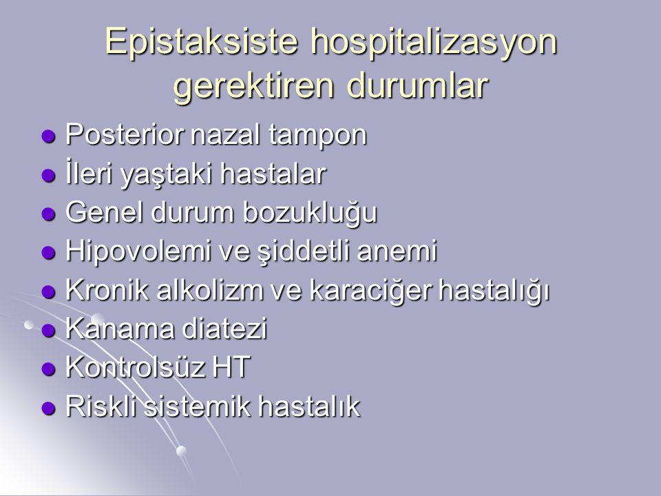 Epistaksiste hospitalizasyon gerektiren durumlar Posterior nazal tampon Posterior nazal tampon İleri yaştaki hastalar İleri yaştaki hastalar Genel durum bozukluğu Genel durum bozukluğu Hipovolemi ve şiddetli anemi Hipovolemi ve şiddetli anemi Kronik alkolizm ve karaciğer hastalığı Kronik alkolizm ve karaciğer hastalığı Kanama diatezi Kanama diatezi Kontrolsüz HT Kontrolsüz HT Riskli sistemik hastalık Riskli sistemik hastalık