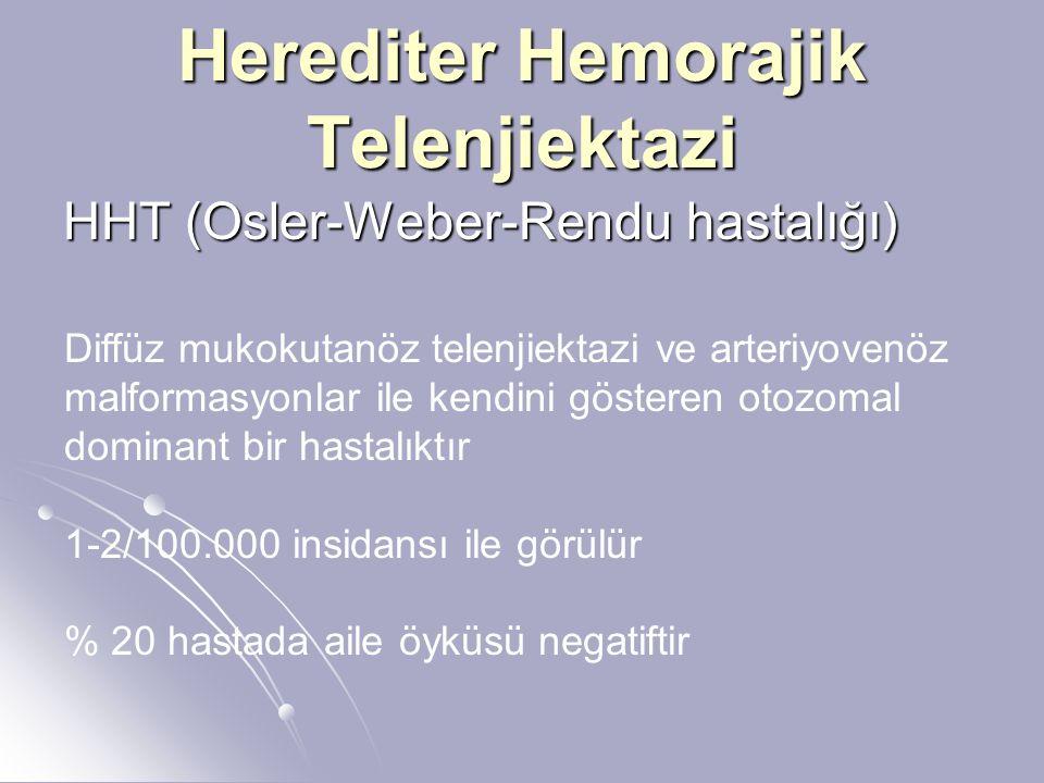Herediter Hemorajik Telenjiektazi HHT (Osler-Weber-Rendu hastalığı) Diffüz mukokutanöz telenjiektazi ve arteriyovenöz malformasyonlar ile kendini gösteren otozomal dominant bir hastalıktır 1-2/100.000 insidansı ile görülür % 20 hastada aile öyküsü negatiftir