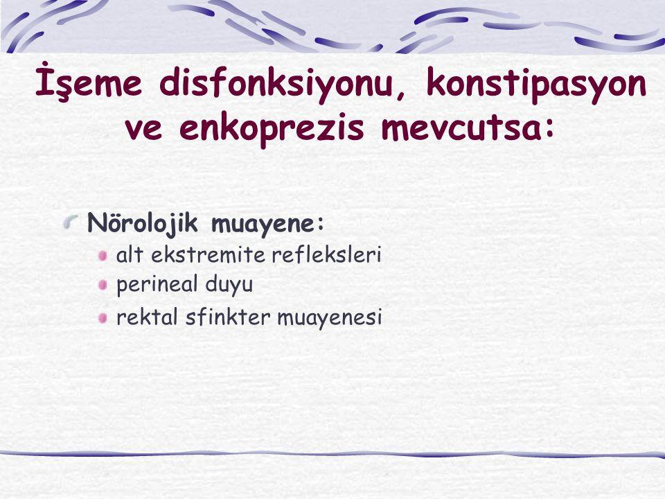 İşeme disfonksiyonu, konstipasyon ve enkoprezis mevcutsa: Nörolojik muayene: alt ekstremite refleksleri perineal duyu rektal sfinkter muayenesi