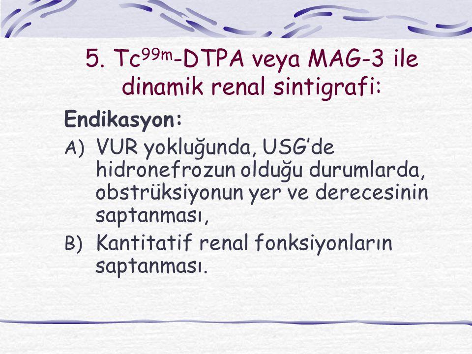 5. Tc 99m -DTPA veya MAG-3 ile dinamik renal sintigrafi: Endikasyon: A) VUR yokluğunda, USG'de hidronefrozun olduğu durumlarda, obstrüksiyonun yer ve