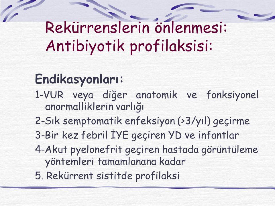 Rekürrenslerin önlenmesi: Antibiyotik profilaksisi: Endikasyonları: 1-VUR veya diğer anatomik ve fonksiyonel anormalliklerin varlığı 2-Sık semptomatik enfeksiyon (>3/yıl) geçirme 3-Bir kez febril İYE geçiren YD ve infantlar 4-Akut pyelonefrit geçiren hastada görüntüleme yöntemleri tamamlanana kadar 5.