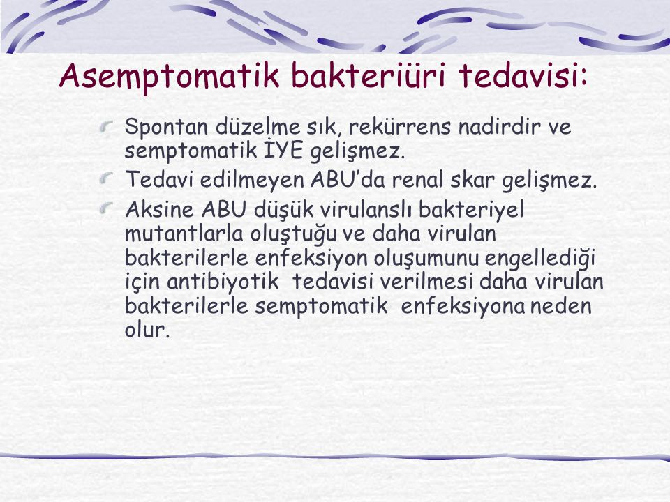 Asemptomatik bakteriüri tedavisi: S pontan düzelme sık, rekürrens nadirdir ve semptomatik İYE gelişmez. Tedavi edilmeyen ABU'da renal skar gelişmez. A