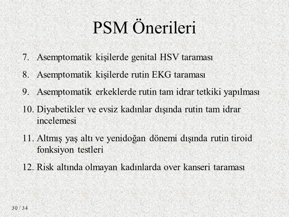 / 34 30 7.Asemptomatik kişilerde genital HSV taraması 8.Asemptomatik kişilerde rutin EKG taraması 9.Asemptomatik erkeklerde rutin tam idrar tetkiki yapılması 10.Diyabetikler ve evsiz kadınlar dışında rutin tam idrar incelemesi 11.Altmış yaş altı ve yenidoğan dönemi dışında rutin tiroid fonksiyon testleri 12.Risk altında olmayan kadınlarda over kanseri taraması PSM Önerileri