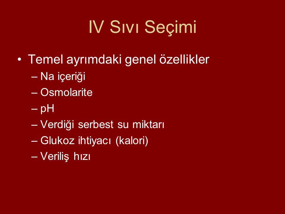 IV Sıvı Seçimi Temel ayrımdaki genel özellikler –Na içeriği –Osmolarite –pH –Verdiği serbest su miktarı –Glukoz ihtiyacı (kalori) –Veriliş hızı
