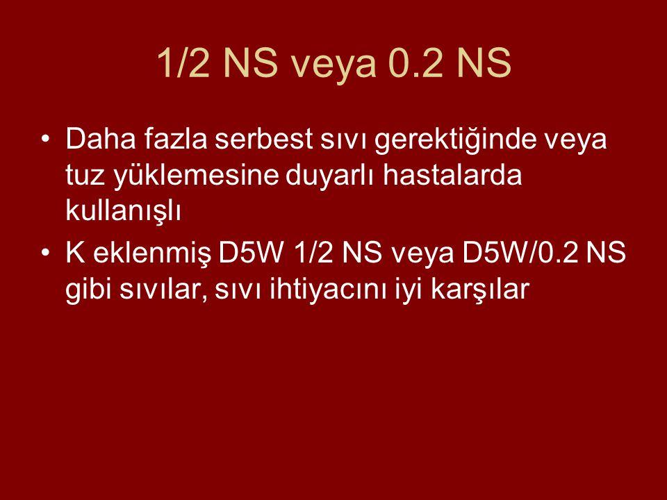 1/2 NS veya 0.2 NS Daha fazla serbest sıvı gerektiğinde veya tuz yüklemesine duyarlı hastalarda kullanışlı K eklenmiş D5W 1/2 NS veya D5W/0.2 NS gibi
