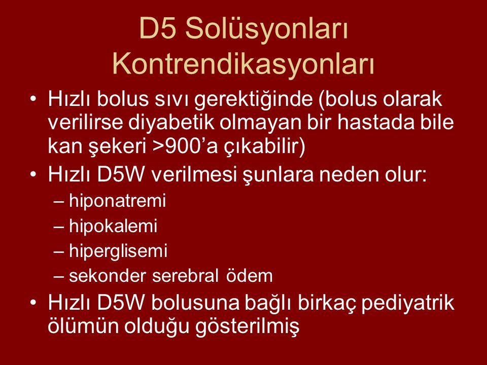 D5 Solüsyonları Kontrendikasyonları Hızlı bolus sıvı gerektiğinde (bolus olarak verilirse diyabetik olmayan bir hastada bile kan şekeri >900'a çıkabilir) Hızlı D5W verilmesi şunlara neden olur: –hiponatremi –hipokalemi –hiperglisemi –sekonder serebral ödem Hızlı D5W bolusuna bağlı birkaç pediyatrik ölümün olduğu gösterilmiş