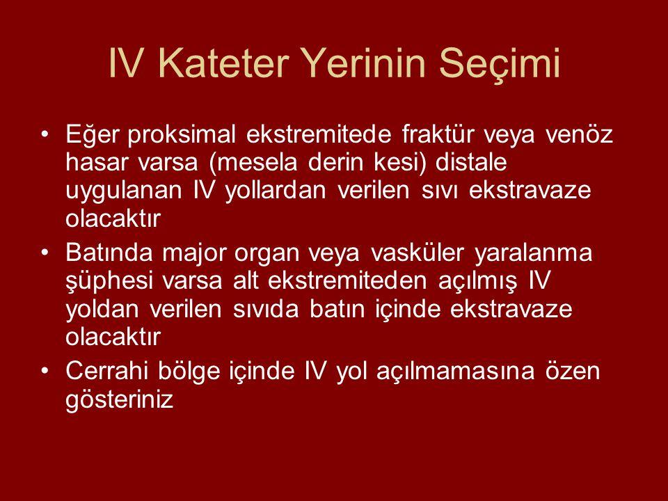 IV Kateter Yerinin Seçimi Eğer proksimal ekstremitede fraktür veya venöz hasar varsa (mesela derin kesi) distale uygulanan IV yollardan verilen sıvı e
