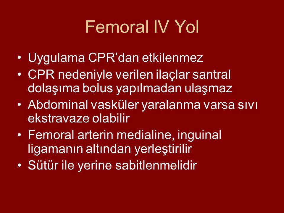 Femoral IV Yol Uygulama CPR'dan etkilenmez CPR nedeniyle verilen ilaçlar santral dolaşıma bolus yapılmadan ulaşmaz Abdominal vasküler yaralanma varsa sıvı ekstravaze olabilir Femoral arterin medialine, inguinal ligamanın altından yerleştirilir Sütür ile yerine sabitlenmelidir