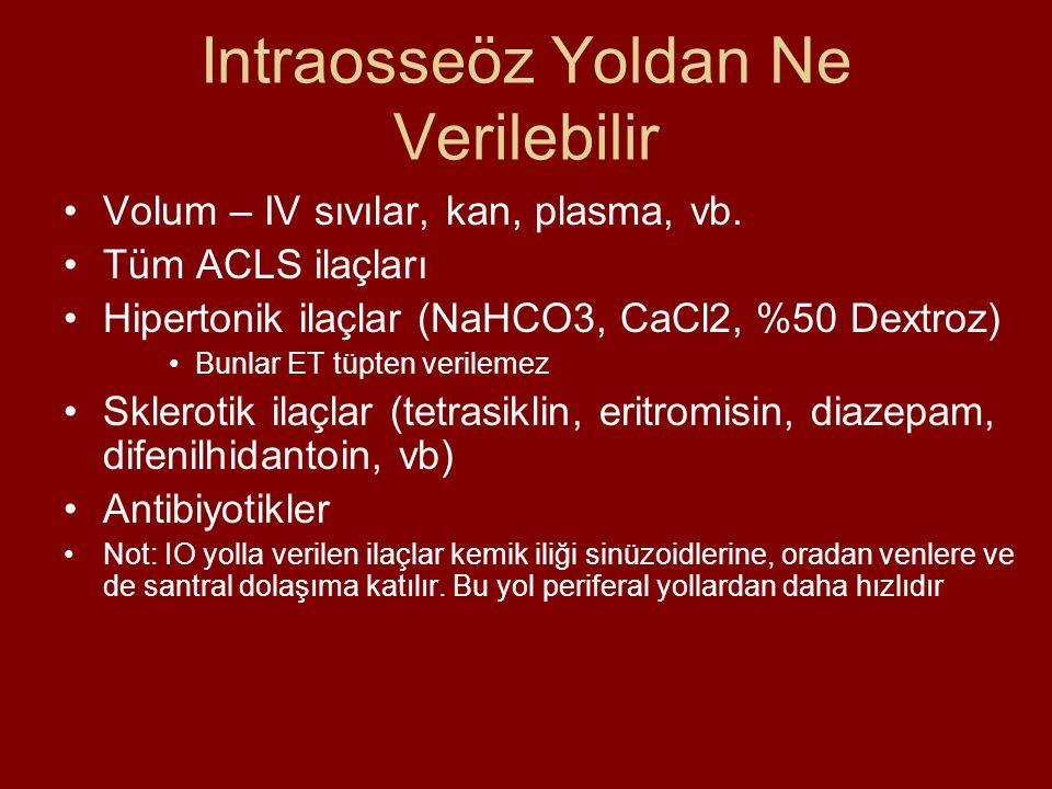 Intraosseöz Yoldan Ne Verilebilir Volum – IV sıvılar, kan, plasma, vb. Tüm ACLS ilaçları Hipertonik ilaçlar (NaHCO3, CaCl2, %50 Dextroz) Bunlar ET tüp