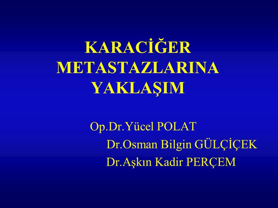 KARACİĞER METASTAZLARINA YAKLAŞIM Op.Dr.Yücel POLAT Dr.Osman Bilgin GÜLÇİÇEK Dr.Aşkın Kadir PERÇEM