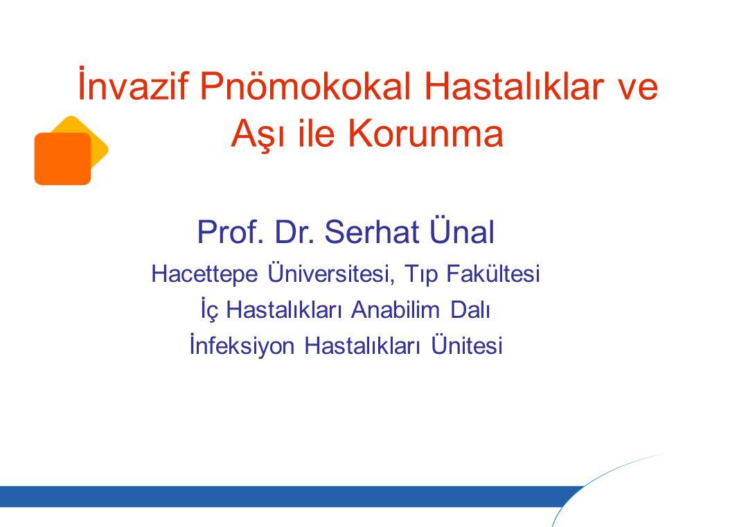İnvazif Pnömokokal Hastalıklar ve Aşı ile Korunma Prof. Dr. Serhat Ünal Hacettepe Üniversitesi, Tıp Fakültesi İç Hastalıkları Anabilim Dalı İnfeksiyon