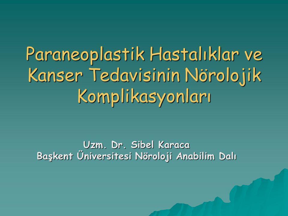 Paraneoplastik Hastalıklar ve Kanser Tedavisinin Nörolojik Komplikasyonları Uzm. Dr. Sibel Karaca Başkent Üniversitesi Nöroloji Anabilim Dalı