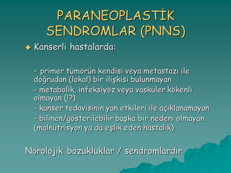PARANEOPLASTİK SENDROMLAR (PNNS)  Kanserli hastalarda: - primer tümörün kendisi veya metastazı ile doğrudan (lokal) bir ilişkisi bulunmayan - metabolik, infeksiyöz veya vasküler kökenli olmayan (!?) - kanser tedavisinin yan etkileri ile açıklanamayan - bilinen/gösterilebilir başka bir nedeni olmayan (malnütrisyon ya da eşlik eden hastalık) Nörolojik bozukluklar / sendromlardır