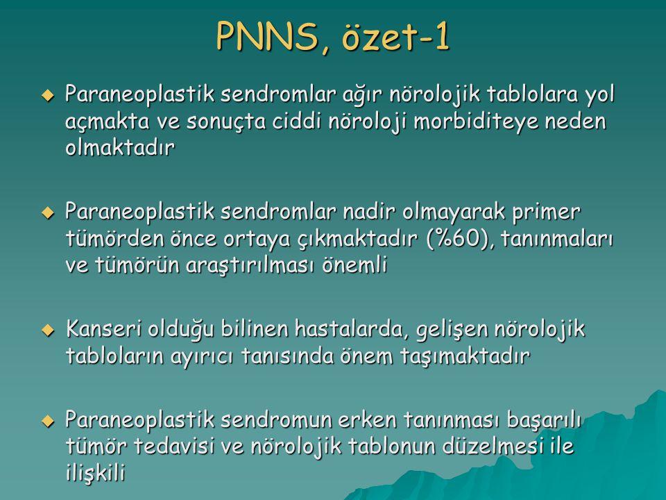 PNNS, özet-1  Paraneoplastik sendromlar ağır nörolojik tablolara yol açmakta ve sonuçta ciddi nöroloji morbiditeye neden olmaktadır  Paraneoplastik sendromlar nadir olmayarak primer tümörden önce ortaya çıkmaktadır (%60), tanınmaları ve tümörün araştırılması önemli  Kanseri olduğu bilinen hastalarda, gelişen nörolojik tabloların ayırıcı tanısında önem taşımaktadır  Paraneoplastik sendromun erken tanınması başarılı tümör tedavisi ve nörolojik tablonun düzelmesi ile ilişkili
