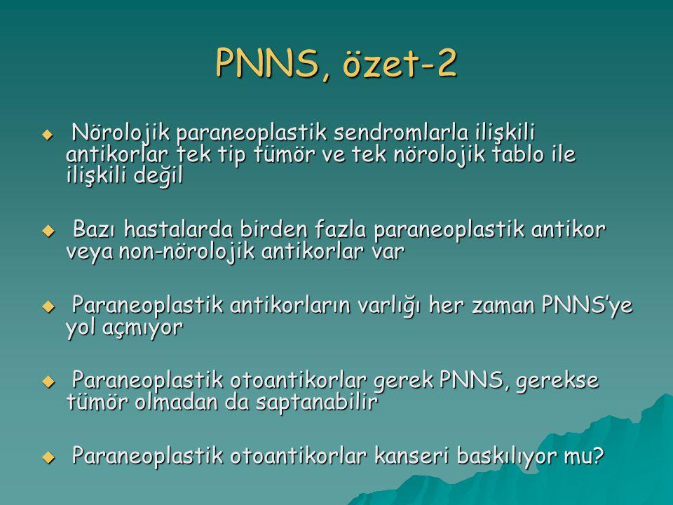 PNNS, özet-2  Nörolojik paraneoplastik sendromlarla ilişkili antikorlar tek tip tümör ve tek nörolojik tablo ile ilişkili değil  Bazı hastalarda birden fazla paraneoplastik antikor veya non-nörolojik antikorlar var  Paraneoplastik antikorların varlığı her zaman PNNS'ye yol açmıyor  Paraneoplastik otoantikorlar gerek PNNS, gerekse tümör olmadan da saptanabilir  Paraneoplastik otoantikorlar kanseri baskılıyor mu?