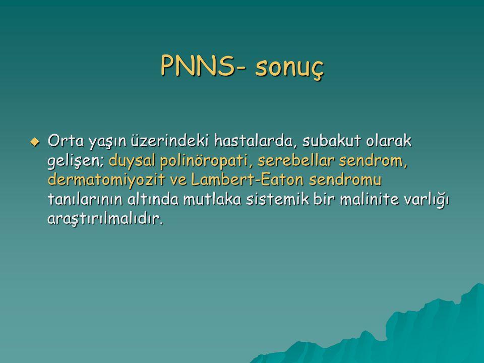 PNNS- sonuç  Orta yaşın üzerindeki hastalarda, subakut olarak gelişen; duysal polinöropati, serebellar sendrom, dermatomiyozit ve Lambert-Eaton sendromu tanılarının altında mutlaka sistemik bir malinite varlığı araştırılmalıdır.