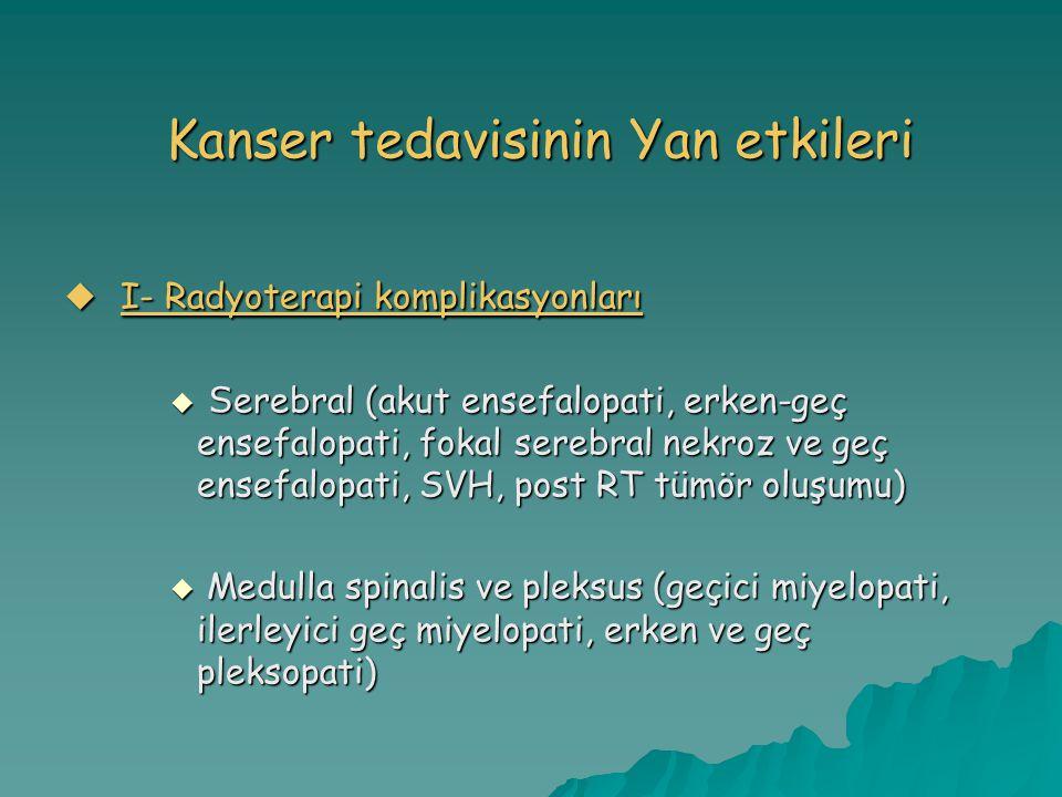 Kanser tedavisinin Yan etkileri  I- Radyoterapi komplikasyonları  S erebral (akut ensefalopati, erken-geç ensefalopati, fokal serebral nekroz ve geç ensefalopati, SVH, post RT tümör oluşumu)  Medulla spinalis ve pleksus (geçici miyelopati, ilerleyici geç miyelopati, erken ve geç pleksopati)
