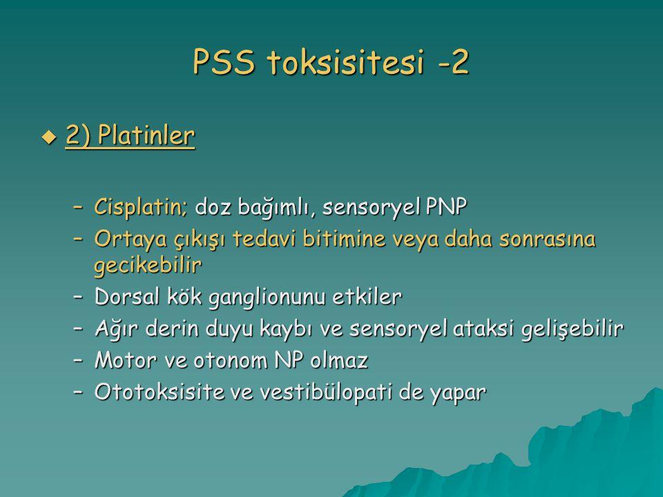 PSS toksisitesi -2  2) Platinler –Cisplatin; doz bağımlı, sensoryel PNP –Ortaya çıkışı tedavi bitimine veya daha sonrasına gecikebilir –Dorsal kök ganglionunu etkiler –Ağır derin duyu kaybı ve sensoryel ataksi gelişebilir –Motor ve otonom NP olmaz –Ototoksisite ve vestibülopati de yapar