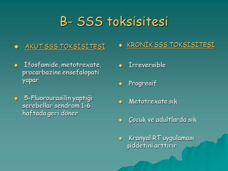 B- SSS toksisitesi  AKUT SSS TOKSİSİTESİ  İfosfamide, metotrexate, procarbazine ensefalopati yapar  5-Fluorourasilin yaptığı serebellar sendrom 1-6 haftada geri döner  KRONİK SSS TOKSİSİTESİ  İrreversible  Progresif  Metotrexate sık  Çocuk ve adultlarda sık  Kranyal RT uygulaması şiddetini arttırır