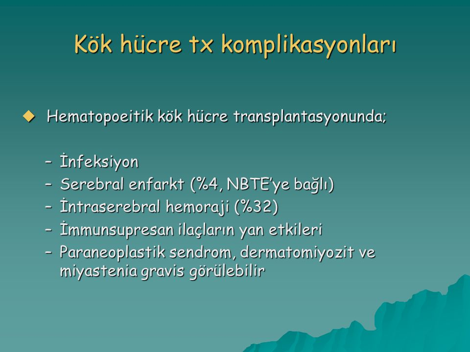 Kök hücre tx komplikasyonları  Hematopoeitik kök hücre transplantasyonunda; –İnfeksiyon –Serebral enfarkt (%4, NBTE'ye bağlı) –İntraserebral hemoraji (%32) –İmmunsupresan ilaçların yan etkileri –Paraneoplastik sendrom, dermatomiyozit ve miyastenia gravis görülebilir