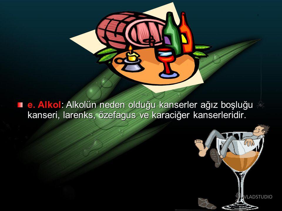 e. Alkol: Alkolün neden olduğu kanserler ağız boşluğu kanseri, larenks, özefagus ve karaciğer kanserleridir.